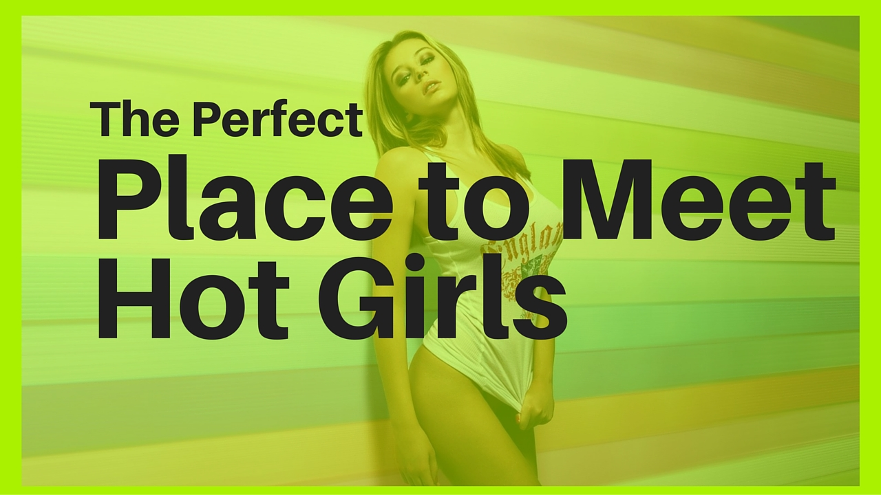 the-perfect-place-to-meet-hot-girls